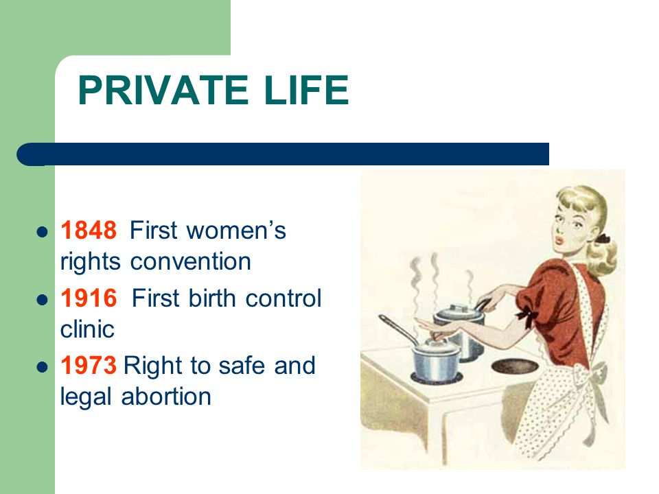 PRIVATE LIFE 1848 First women's rights convention 1916 First birth control clinic 1973 Right to safe and legal abortion