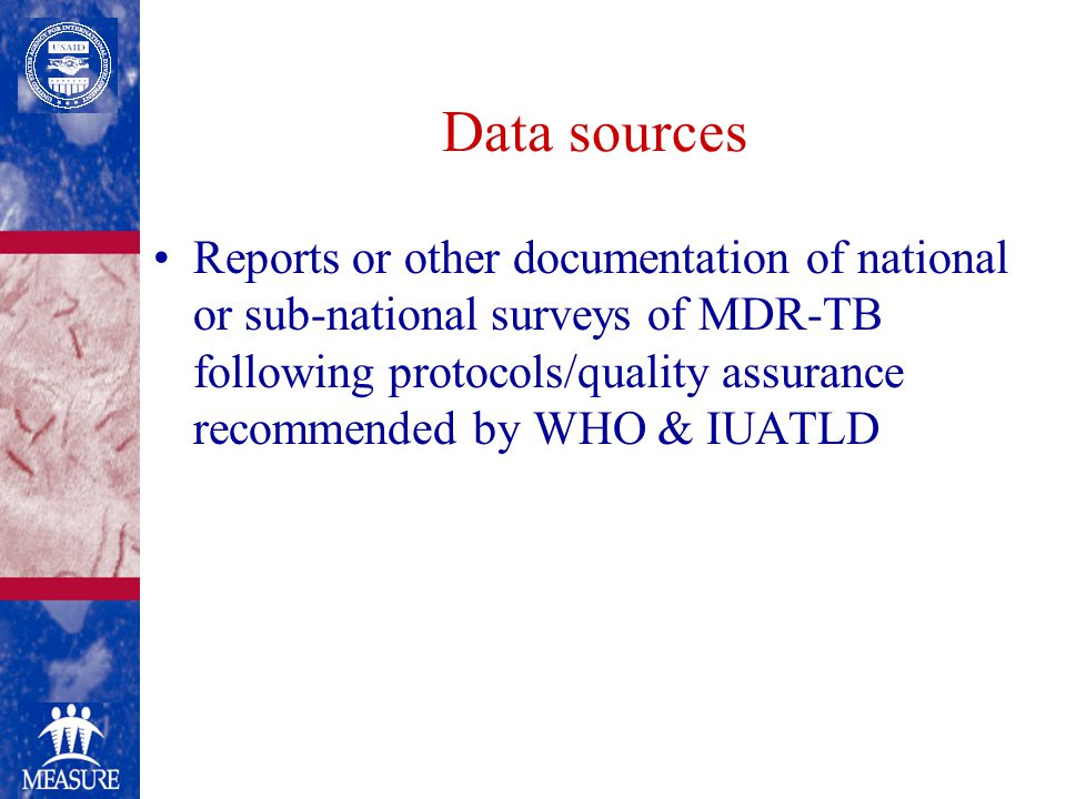 Data sources Reports or other documentation of national or sub-national surveys of MDR-TB following protocols/quality assurance recommended by WHO & IUATLD