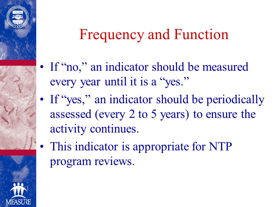 Frequency and Function If no, an indicator should be measured every year until it is a yes. If yes, an indicator should be periodically assessed (every 2 to 5 years) to ensure the activity continues.