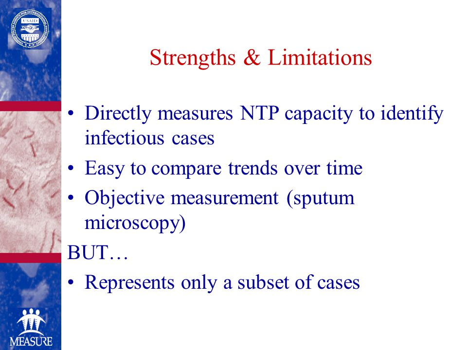 Strengths & Limitations Directly measures NTP capacity to identify infectious cases Easy to compare trends over time Objective measurement (sputum microscopy) BUT… Represents only a subset of cases