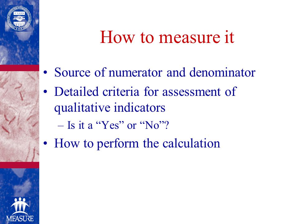 How to measure it Source of numerator and denominator Detailed criteria for assessment of qualitative indicators –Is it a Yes or No .