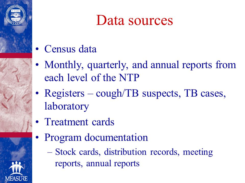 Data sources Census data Monthly, quarterly, and annual reports from each level of the NTP Registers – cough/TB suspects, TB cases, laboratory Treatment cards Program documentation –Stock cards, distribution records, meeting reports, annual reports