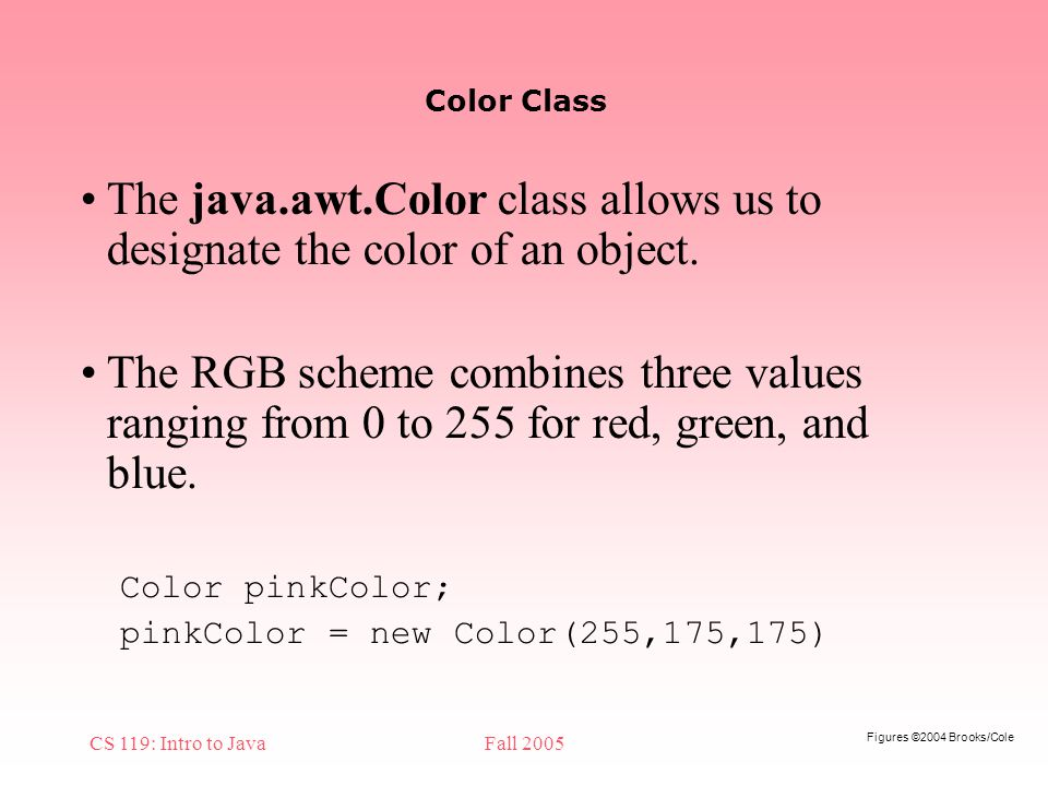 Figures ©2004 Brooks/Cole CS 119: Intro to JavaFall 2005 Color Class The java.awt.Color class allows us to designate the color of an object.