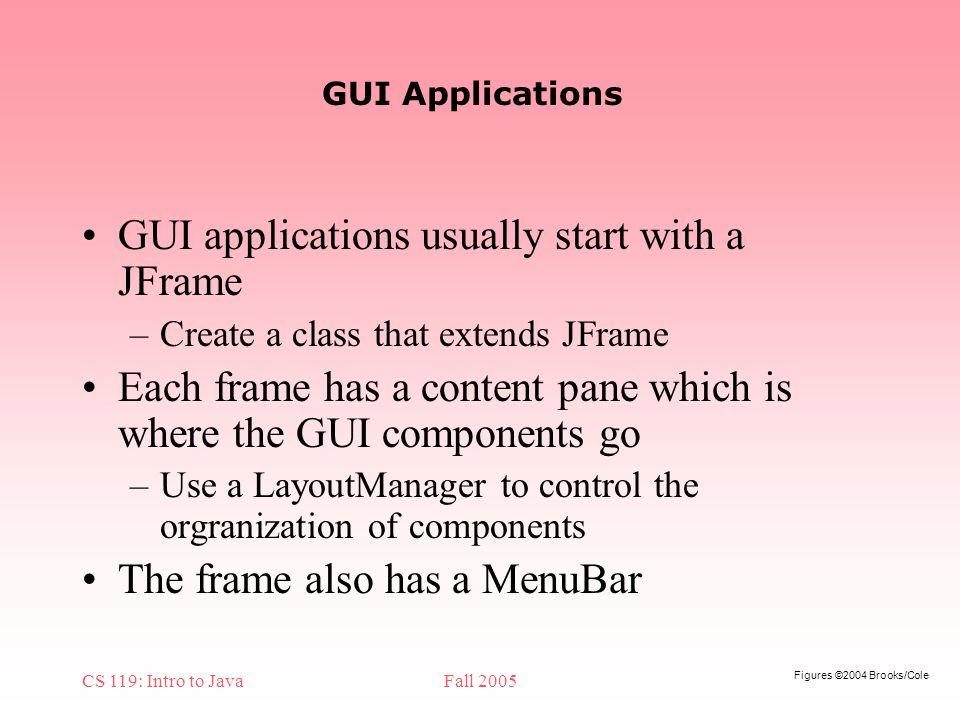 Figures ©2004 Brooks/Cole CS 119: Intro to JavaFall 2005 GUI Applications GUI applications usually start with a JFrame –Create a class that extends JFrame Each frame has a content pane which is where the GUI components go –Use a LayoutManager to control the orgranization of components The frame also has a MenuBar