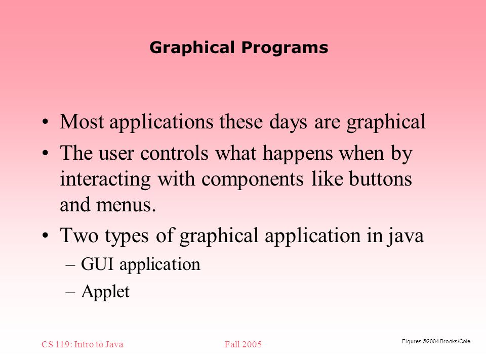 Figures ©2004 Brooks/Cole CS 119: Intro to JavaFall 2005 Graphical Programs Most applications these days are graphical The user controls what happens when by interacting with components like buttons and menus.