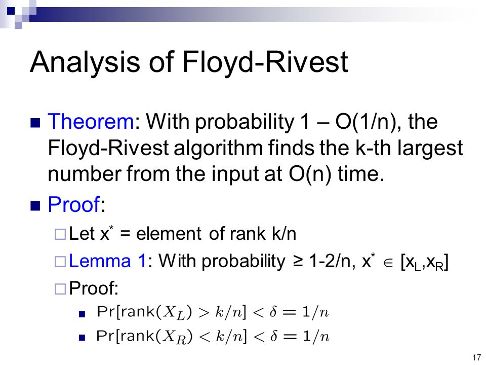 17 Analysis of Floyd-Rivest Theorem: With probability 1 – O(1/n), the Floyd-Rivest algorithm finds the k-th largest number from the input at O(n) time.