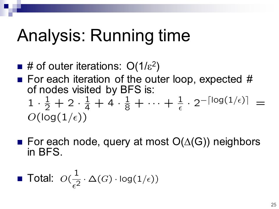 25 Analysis: Running time # of outer iterations: O(1/  2 ) For each iteration of the outer loop, expected # of nodes visited by BFS is: For each node, query at most O(  (G)) neighbors in BFS.