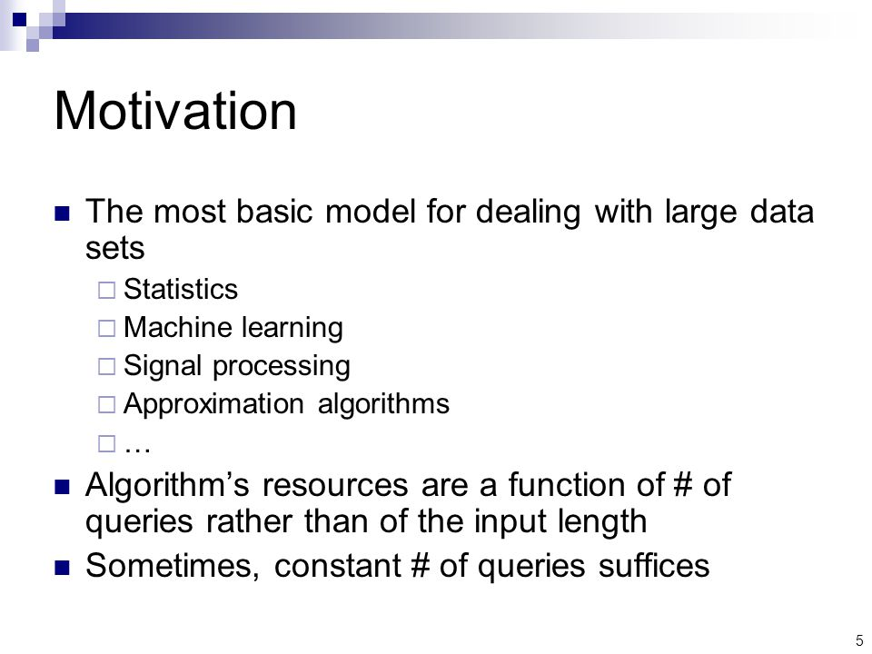 5 Motivation The most basic model for dealing with large data sets  Statistics  Machine learning  Signal processing  Approximation algorithms …… Algorithm's resources are a function of # of queries rather than of the input length Sometimes, constant # of queries suffices