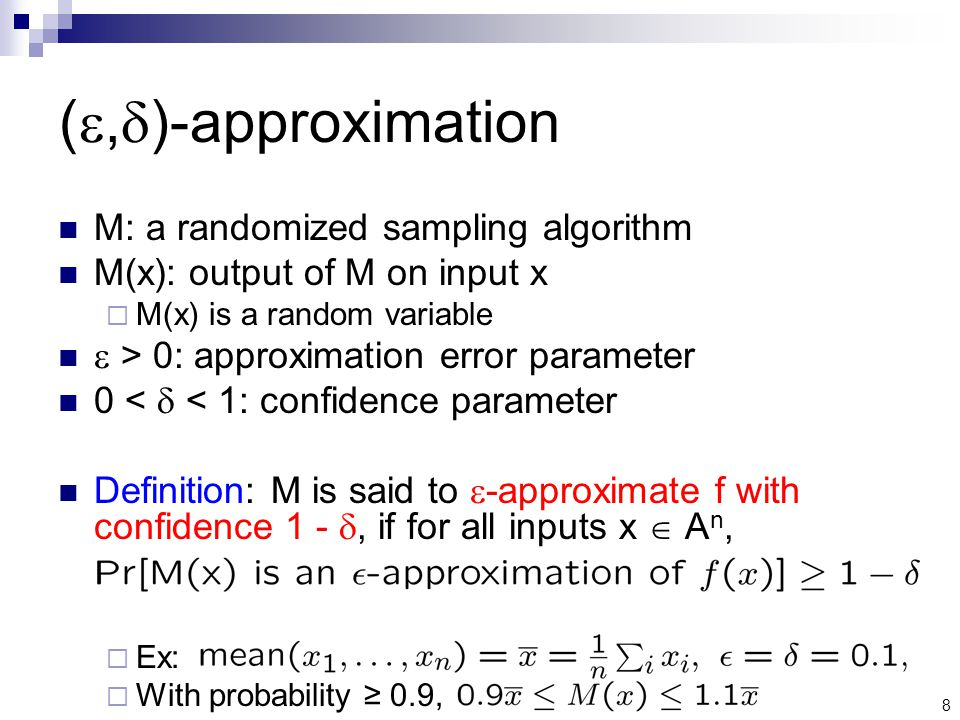 8 ( ,  )-approximation M: a randomized sampling algorithm M(x): output of M on input x  M(x) is a random variable  > 0: approximation error parameter 0 <  < 1: confidence parameter Definition: M is said to  -approximate f with confidence 1 - , if for all inputs x  A n,  Ex:  With probability ≥ 0.9,
