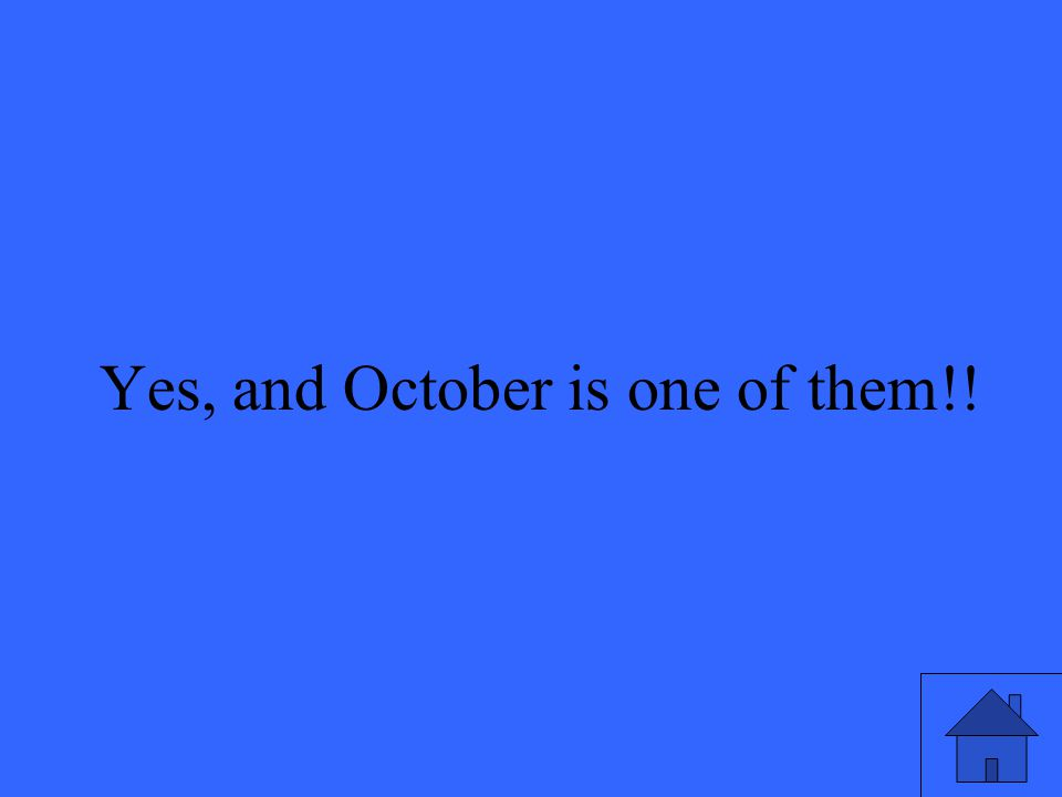 11 Yes, and October is one of them!!