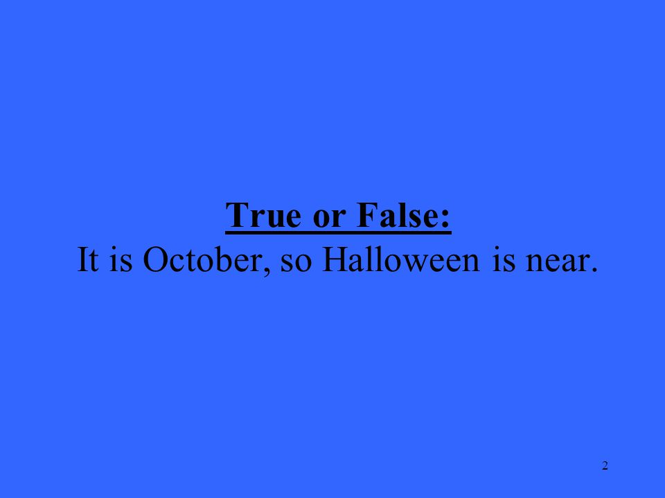 2 True or False: It is October, so Halloween is near.