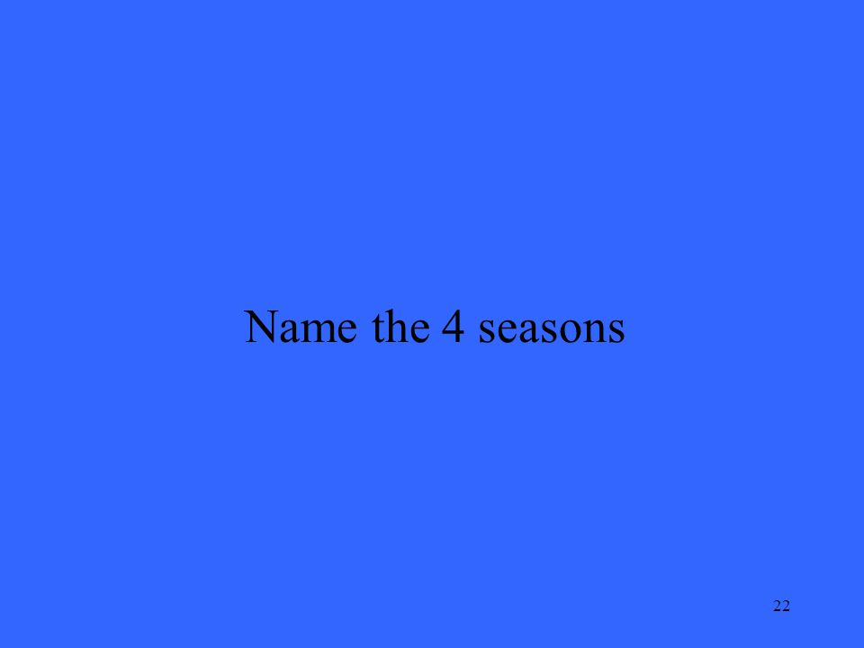 22 Name the 4 seasons