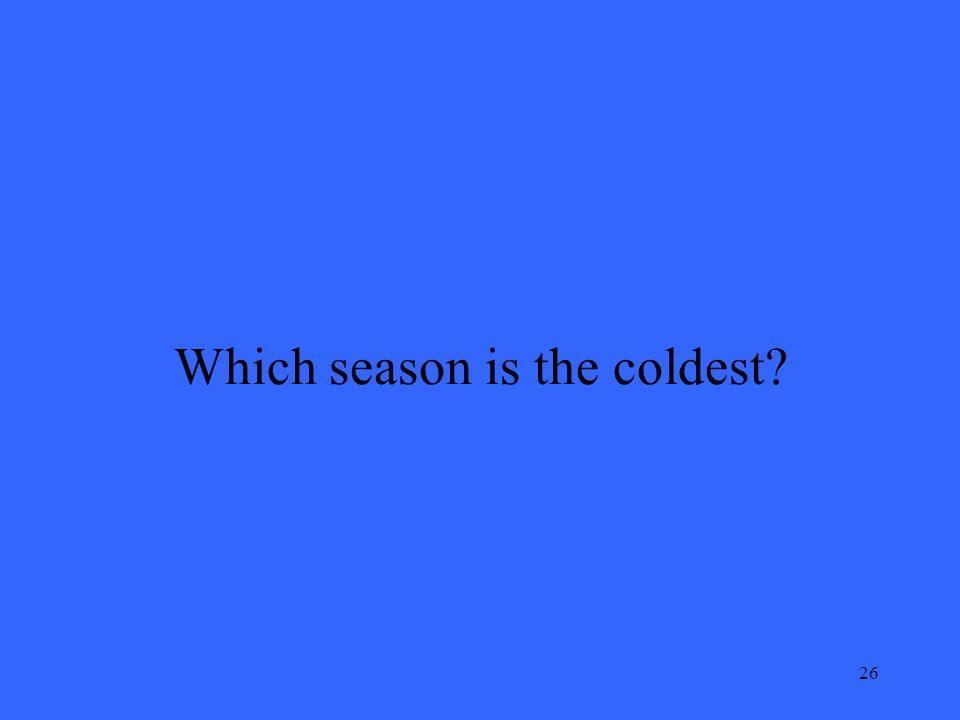 26 Which season is the coldest