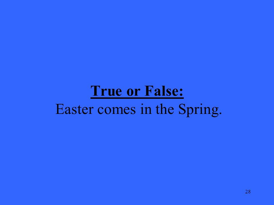 28 True or False: Easter comes in the Spring.