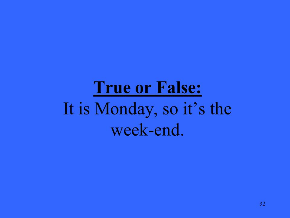 32 True or False: It is Monday, so it's the week-end.