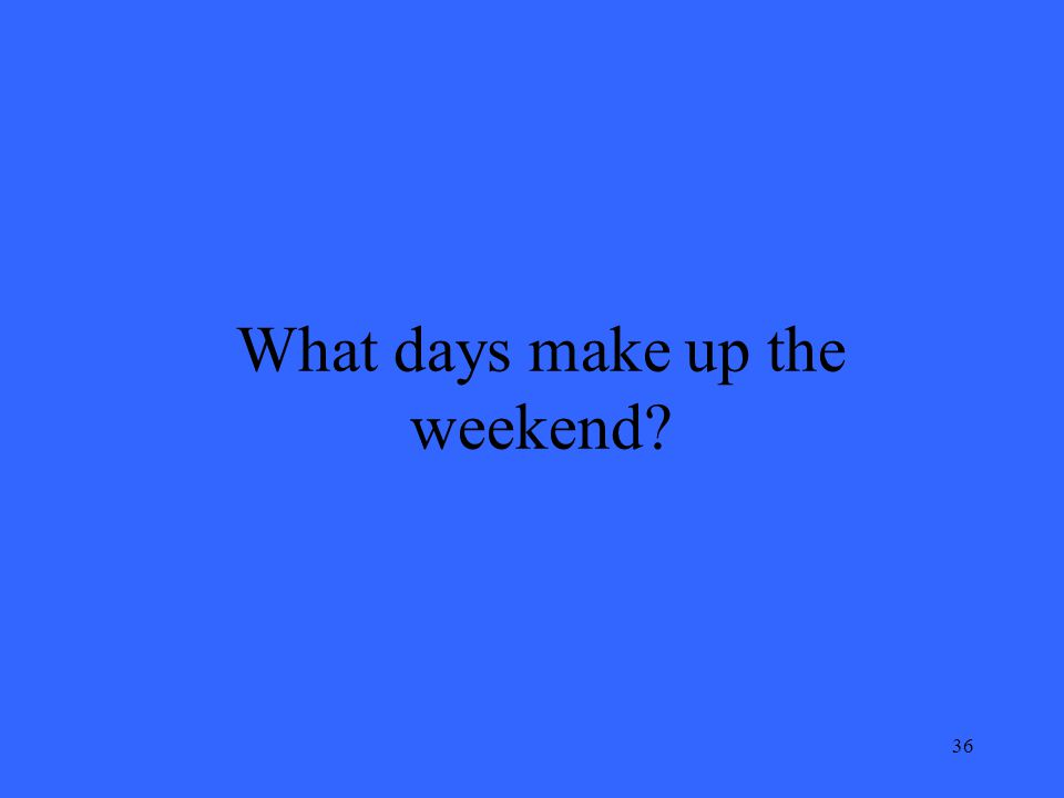 36 What days make up the weekend