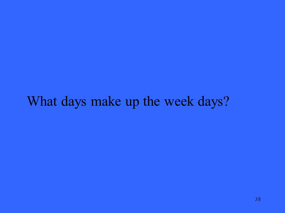 38 What days make up the week days