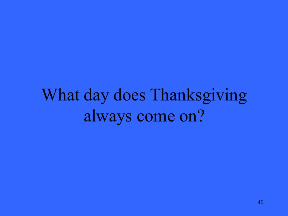 40 What day does Thanksgiving always come on