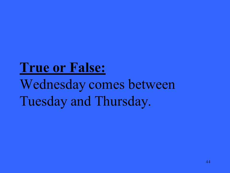 44 True or False: Wednesday comes between Tuesday and Thursday.