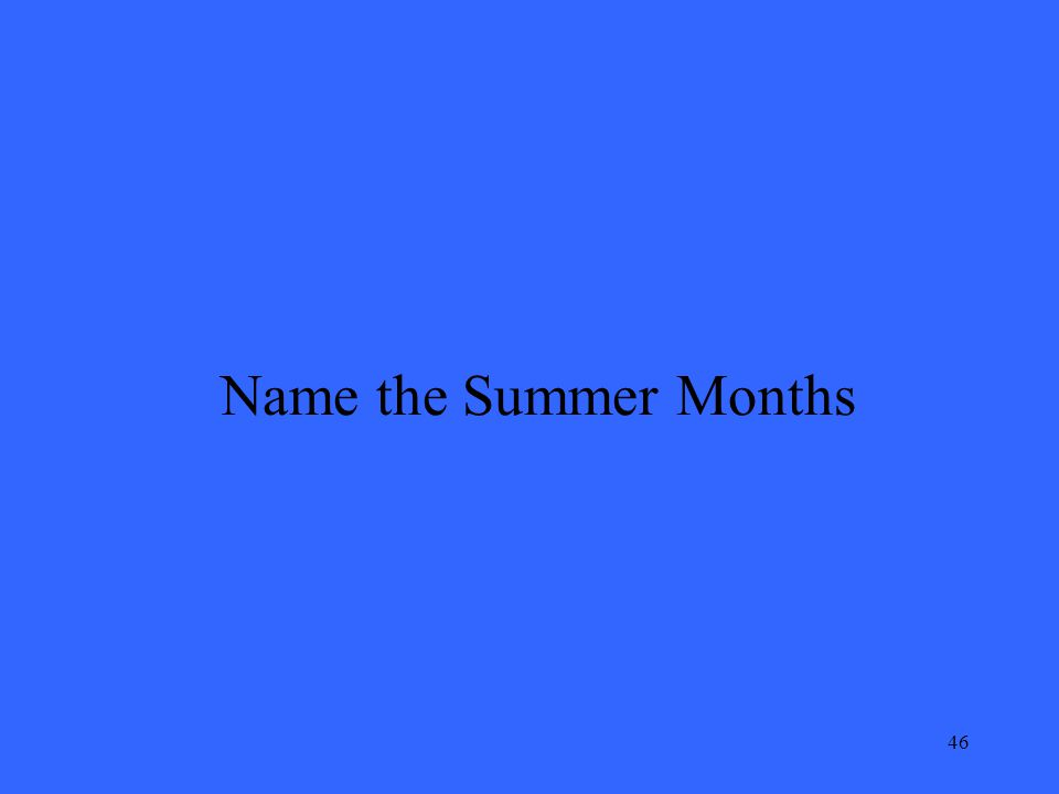 46 Name the Summer Months