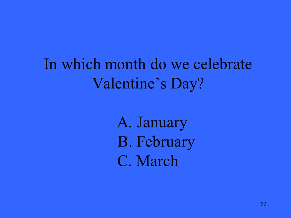 50 In which month do we celebrate Valentine's Day A. January B. February C. March