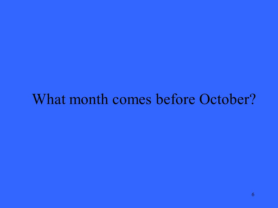 6 What month comes before October