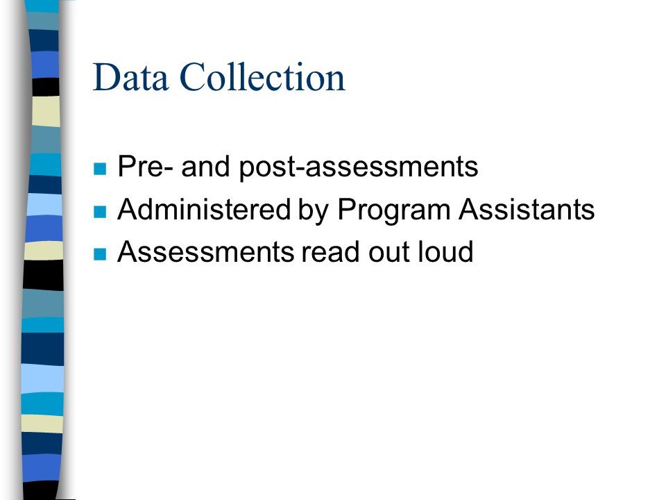 Data Collection n Pre- and post-assessments n Administered by Program Assistants n Assessments read out loud