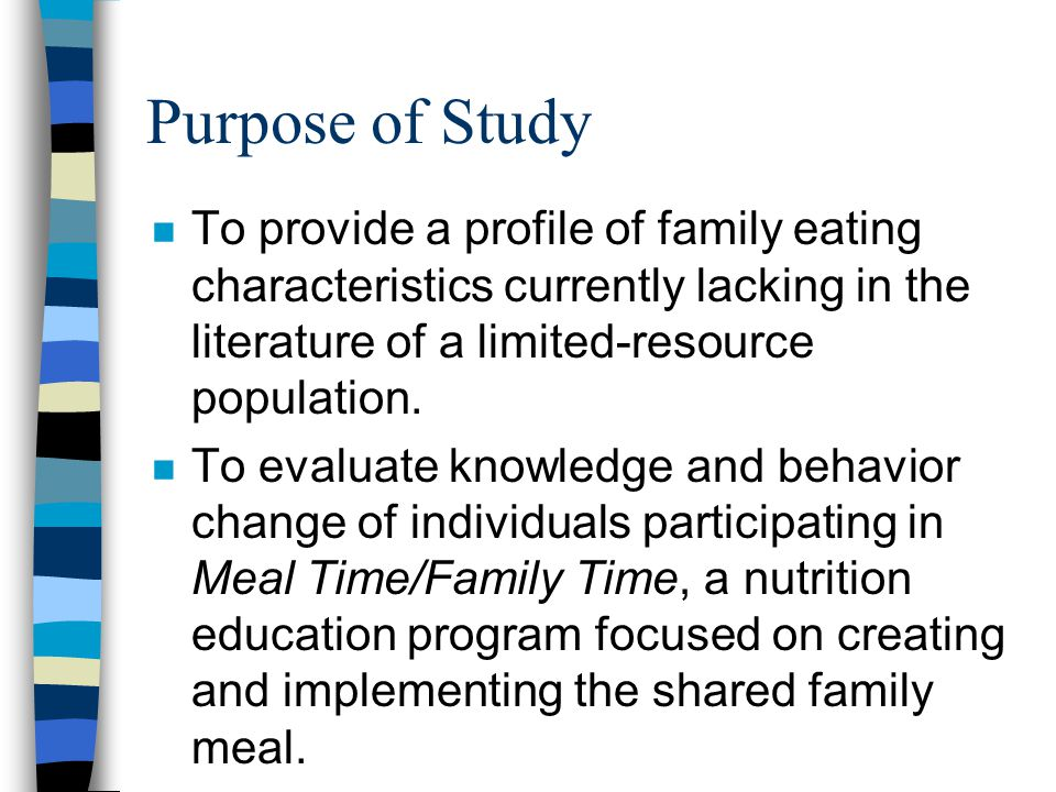Purpose of Study n To provide a profile of family eating characteristics currently lacking in the literature of a limited-resource population.