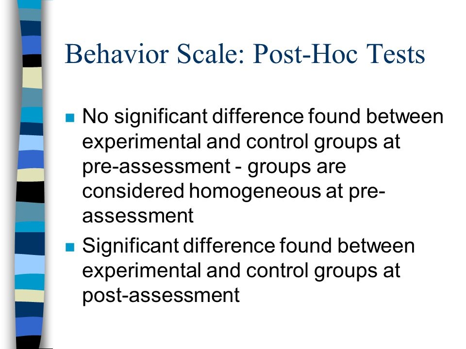 Behavior Scale: Post-Hoc Tests n No significant difference found between experimental and control groups at pre-assessment - groups are considered homogeneous at pre- assessment n Significant difference found between experimental and control groups at post-assessment