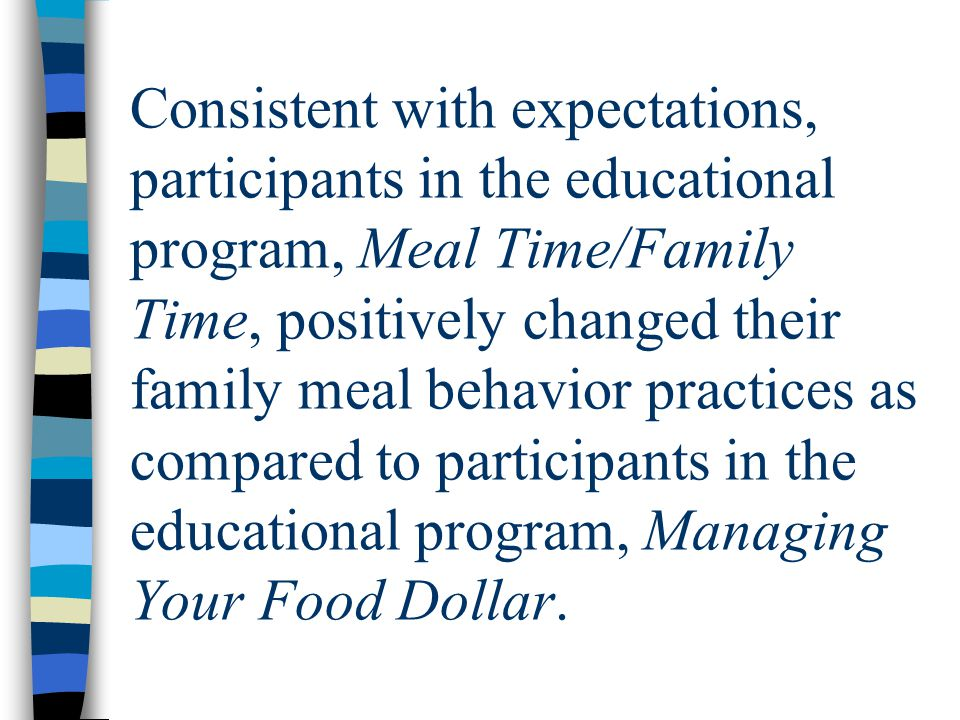 Consistent with expectations, participants in the educational program, Meal Time/Family Time, positively changed their family meal behavior practices as compared to participants in the educational program, Managing Your Food Dollar.
