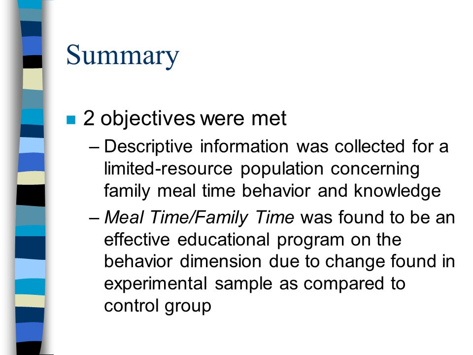 Summary n 2 objectives were met –Descriptive information was collected for a limited-resource population concerning family meal time behavior and knowledge –Meal Time/Family Time was found to be an effective educational program on the behavior dimension due to change found in experimental sample as compared to control group
