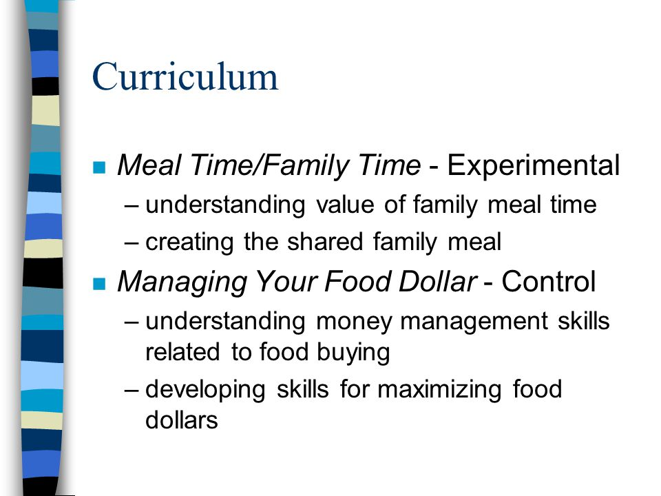 Curriculum n Meal Time/Family Time - Experimental –understanding value of family meal time –creating the shared family meal n Managing Your Food Dollar - Control –understanding money management skills related to food buying –developing skills for maximizing food dollars