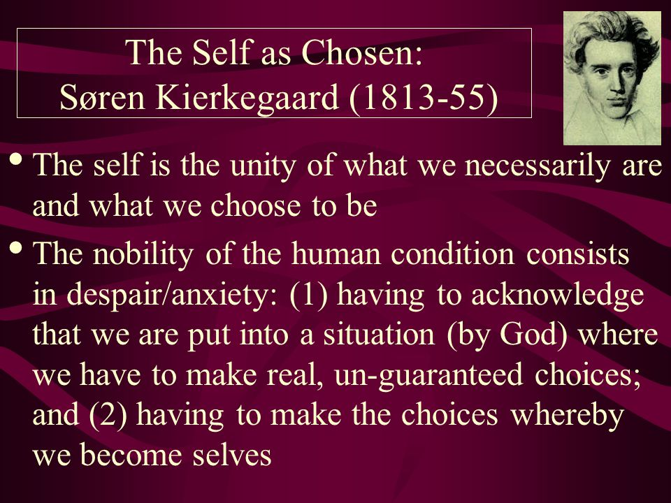 The self is the unity of what we necessarily are and what we choose to be The nobility of the human condition consists in despair/anxiety: (1) having to acknowledge that we are put into a situation (by God) where we have to make real, un-guaranteed choices; and (2) having to make the choices whereby we become selves The Self as Chosen: Søren Kierkegaard ( )