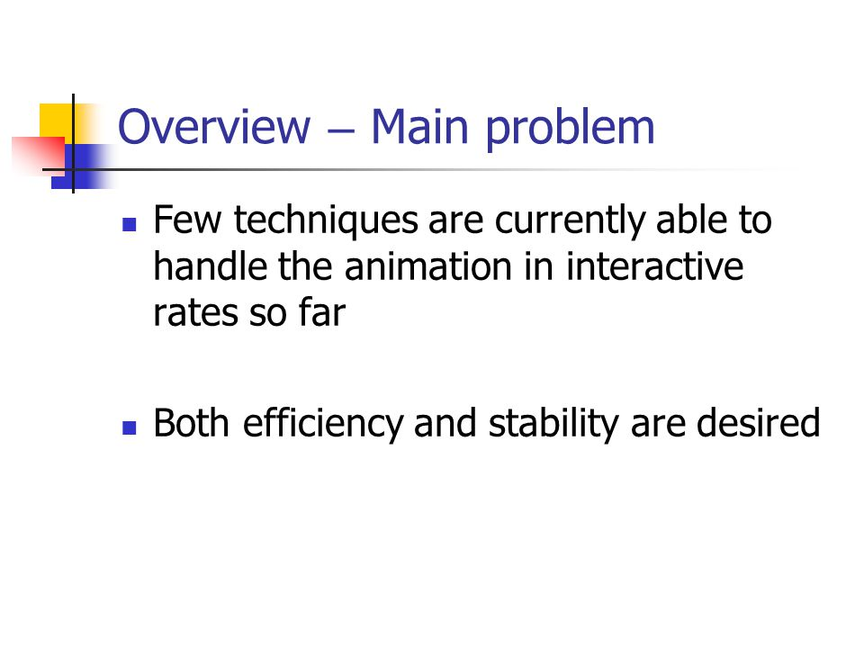 Overview – Main problem Few techniques are currently able to handle the animation in interactive rates so far Both efficiency and stability are desired