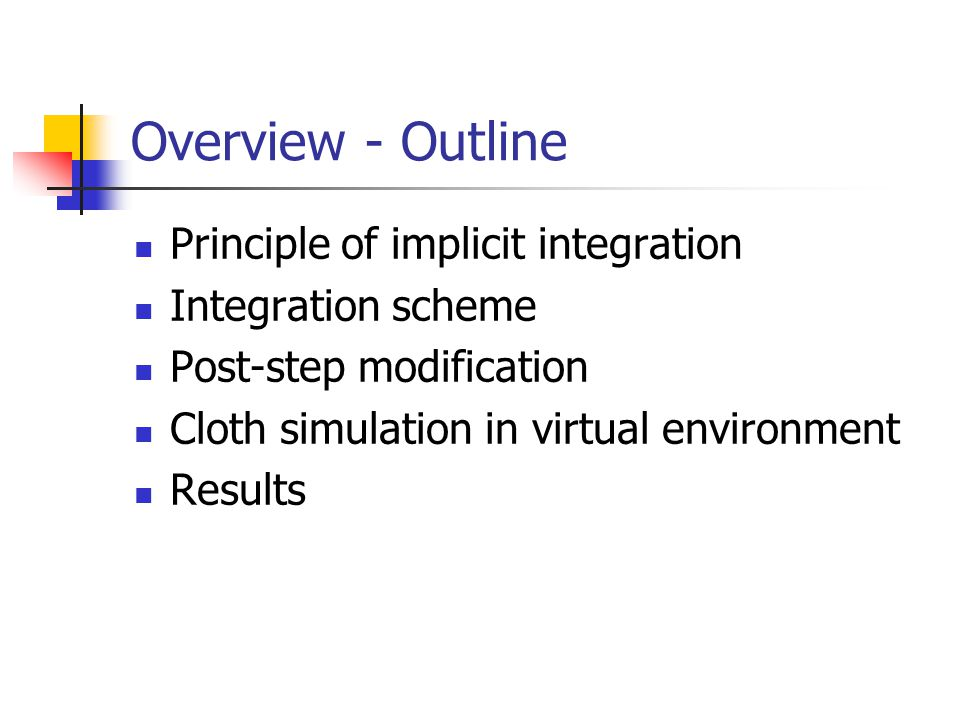 Overview - Outline Principle of implicit integration Integration scheme Post-step modification Cloth simulation in virtual environment Results