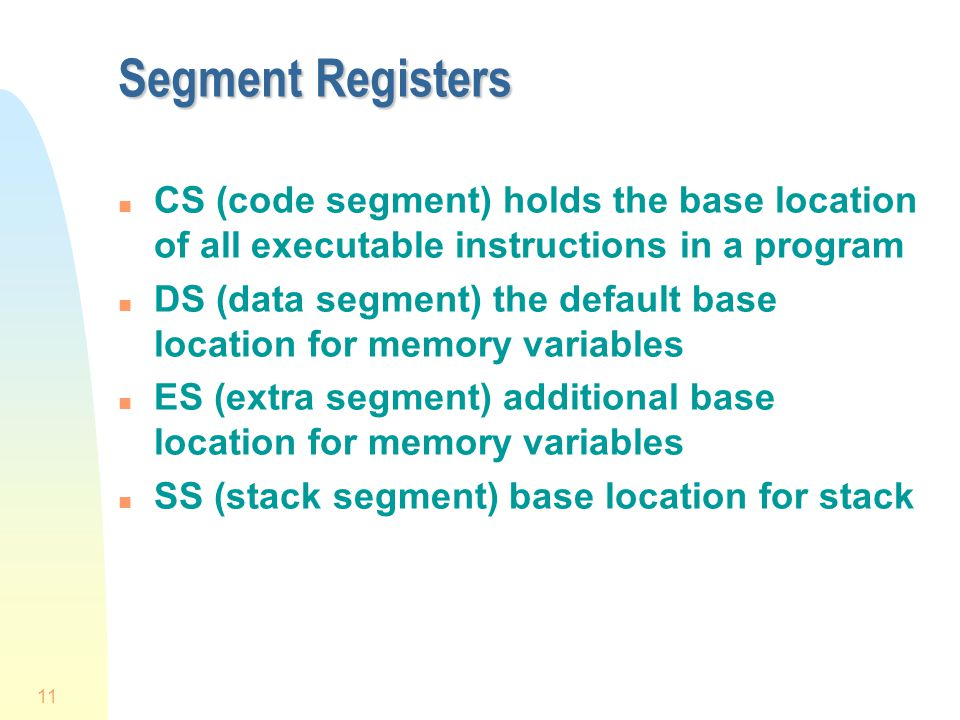 11 Segment Registers n CS (code segment) holds the base location of all executable instructions in a program n DS (data segment) the default base location for memory variables n ES (extra segment) additional base location for memory variables n SS (stack segment) base location for stack