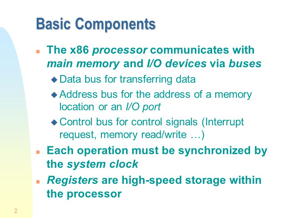 2 Basic Components n The x86 processor communicates with main memory and I/O devices via buses u Data bus for transferring data u Address bus for the address of a memory location or an I/O port u Control bus for control signals (Interrupt request, memory read/write …) n Each operation must be synchronized by the system clock n Registers are high-speed storage within the processor