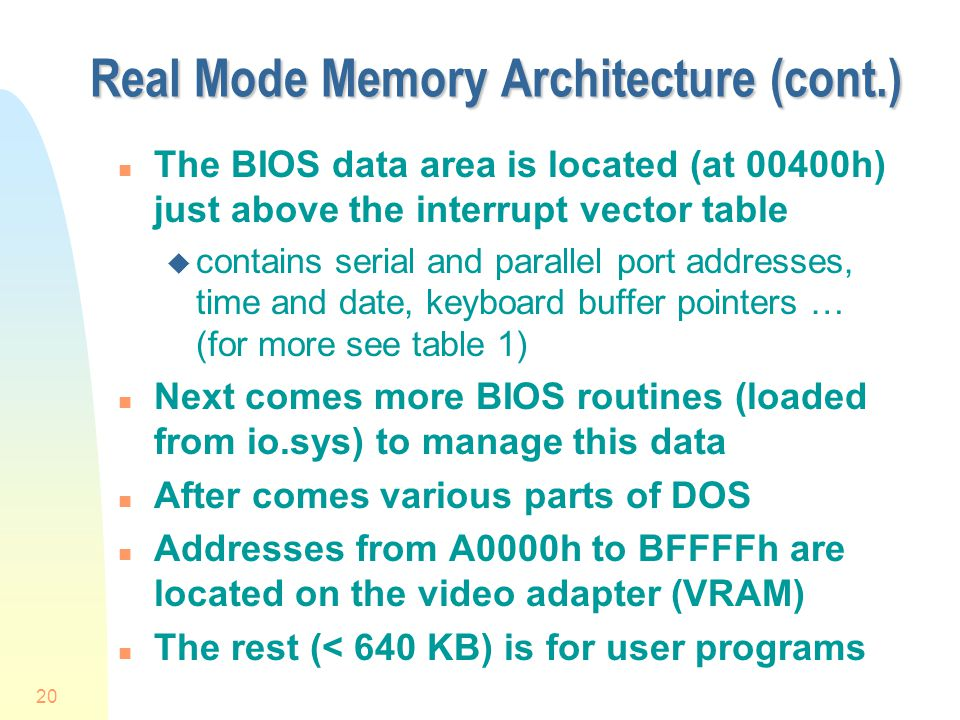 20 Real Mode Memory Architecture (cont.) n The BIOS data area is located (at 00400h) just above the interrupt vector table u contains serial and parallel port addresses, time and date, keyboard buffer pointers … (for more see table 1) n Next comes more BIOS routines (loaded from io.sys) to manage this data n After comes various parts of DOS n Addresses from A0000h to BFFFFh are located on the video adapter (VRAM) n The rest (< 640 KB) is for user programs