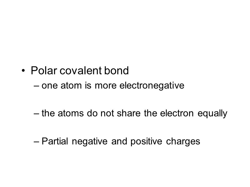 Polar covalent bond –one atom is more electronegative –the atoms do not share the electron equally –Partial negative and positive charges