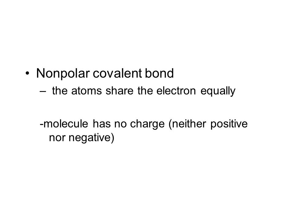 Nonpolar covalent bond – the atoms share the electron equally -molecule has no charge (neither positive nor negative)