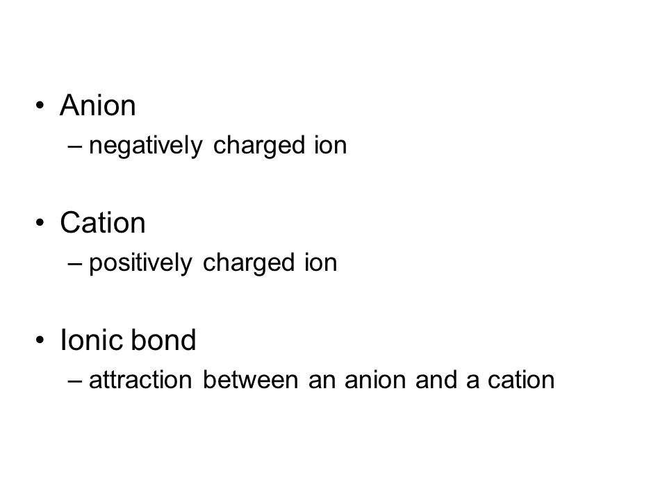Anion –negatively charged ion Cation –positively charged ion Ionic bond –attraction between an anion and a cation