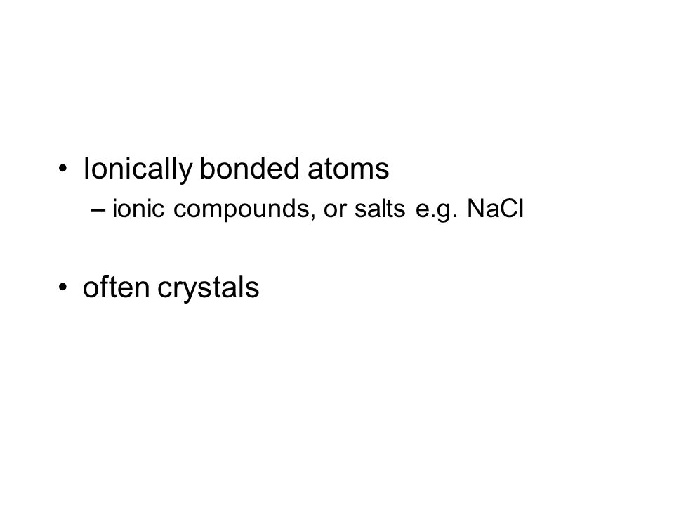 Ionically bonded atoms –ionic compounds, or salts e.g. NaCl often crystals