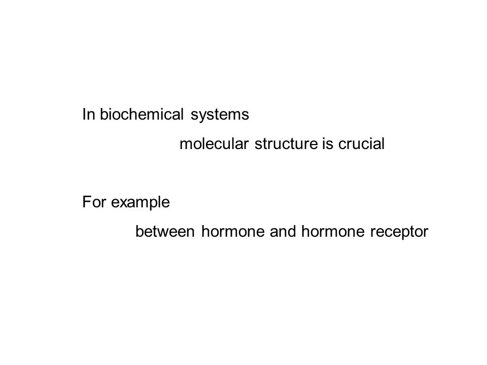 In biochemical systems molecular structure is crucial For example between hormone and hormone receptor