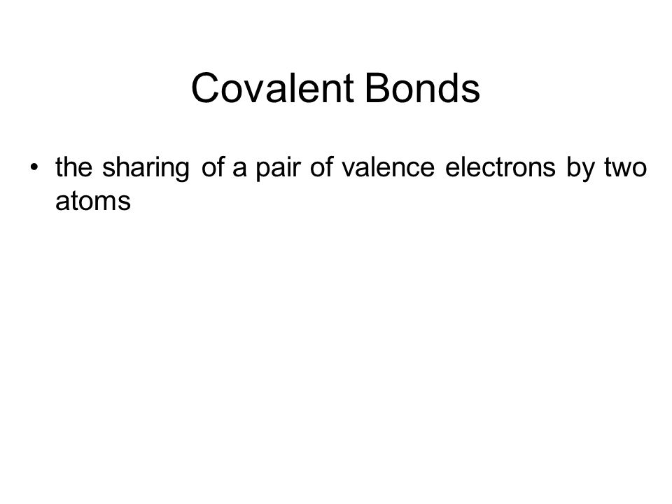 Covalent Bonds the sharing of a pair of valence electrons by two atoms