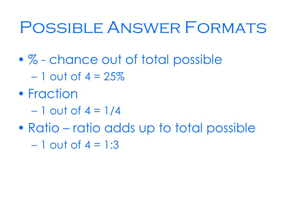 Possible Answer Formats % - chance out of total possible –1 out of 4 = 25% Fraction –1 out of 4 = 1/4 Ratio – ratio adds up to total possible –1 out of 4 = 1:3
