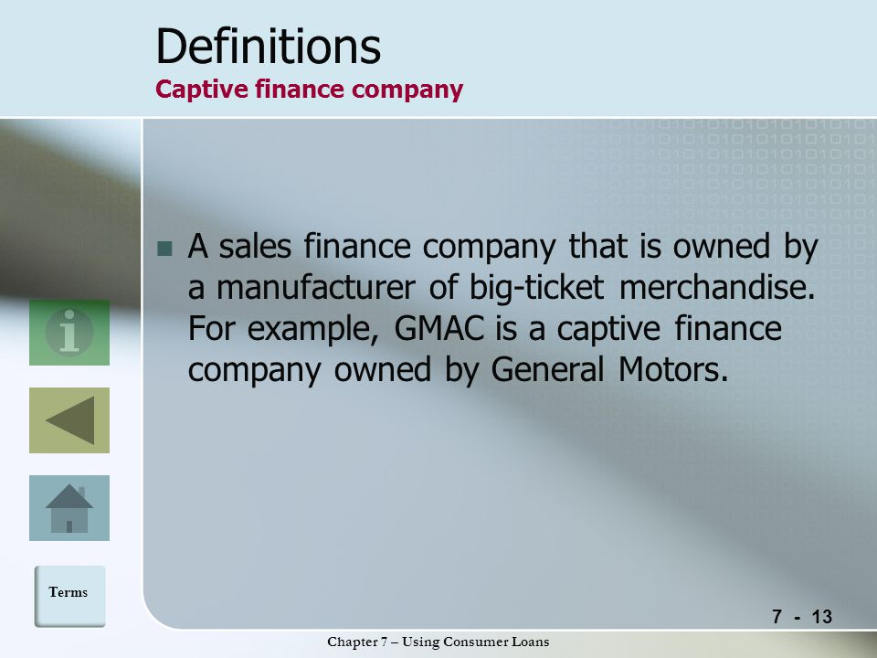 Chapter 7 – Using Consumer Loans Definitions Captive finance company A sales finance company that is owned by a manufacturer of big-ticket merchandise.