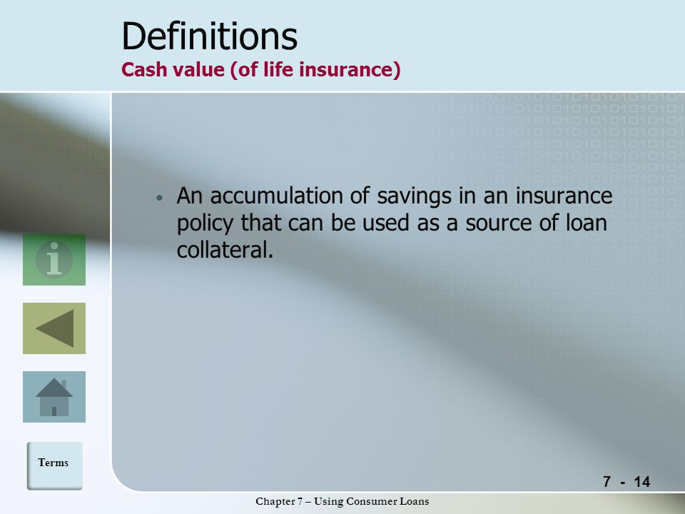 Chapter 7 – Using Consumer Loans Definitions Cash value (of life insurance) An accumulation of savings in an insurance policy that can be used as a source of loan collateral.