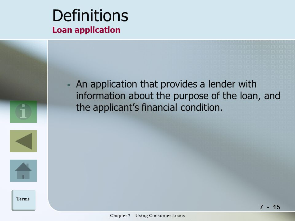 Chapter 7 – Using Consumer Loans Definitions Loan application An application that provides a lender with information about the purpose of the loan, and the applicant's financial condition.
