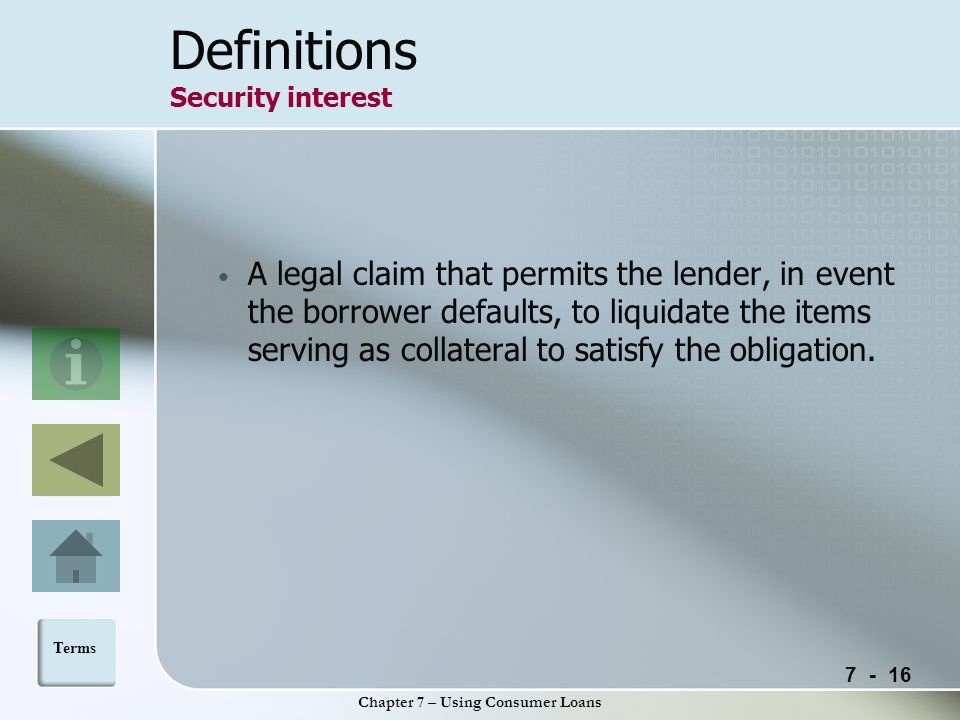 Chapter 7 – Using Consumer Loans Definitions Security interest A legal claim that permits the lender, in event the borrower defaults, to liquidate the items serving as collateral to satisfy the obligation.