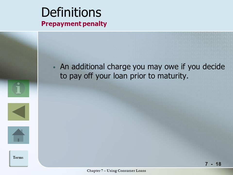 Chapter 7 – Using Consumer Loans Definitions Prepayment penalty An additional charge you may owe if you decide to pay off your loan prior to maturity.